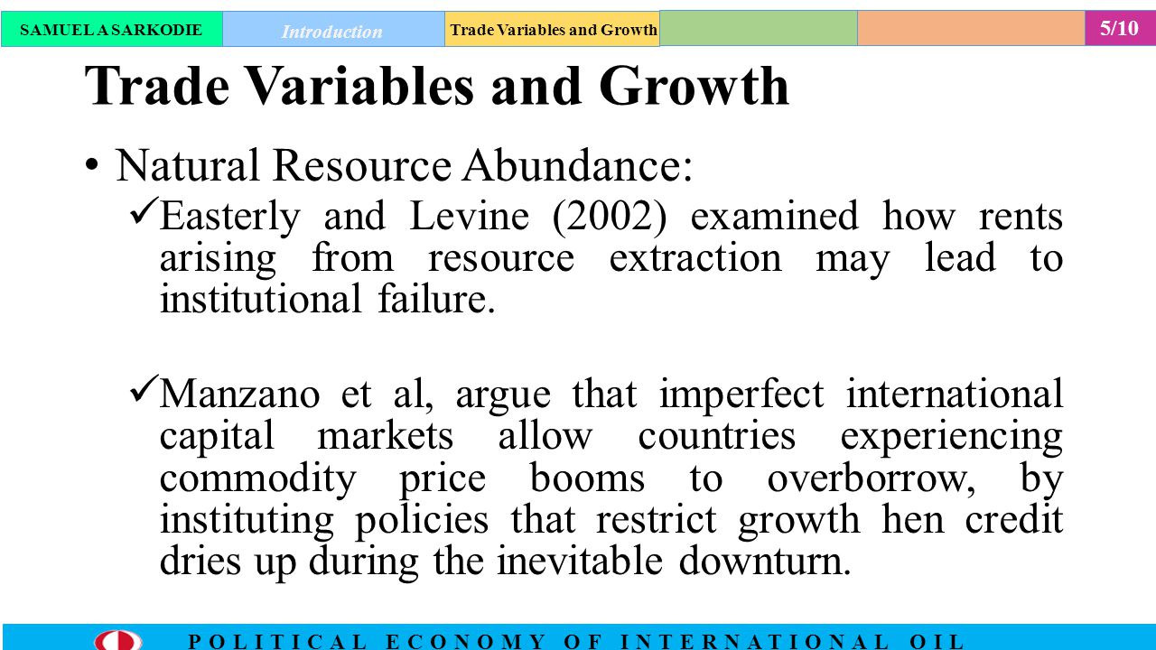 6/10 POLITICAL ECONOMY OF INTERNATIONAL OIL Trade Variables and Growth Export Concentration:  Dependence on a single export can leave a country vulnerable to sharp decline in terms of trade which may give rise to a variety of political economy effects that are harmful to growth.