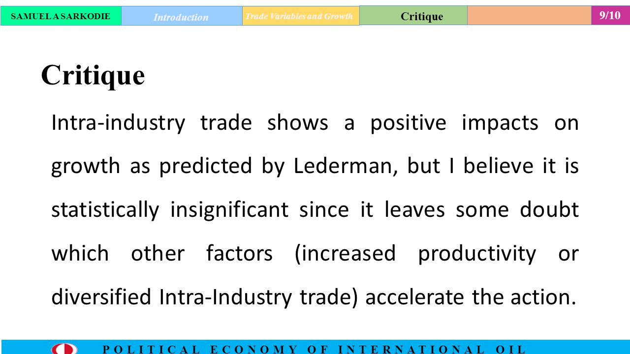 9/10 POLITICAL ECONOMY OF INTERNATIONAL OIL Critique Intra-industry trade shows a positive impacts on growth as predicted by Lederman, but I believe it is statistically insignificant since it leaves some doubt which other factors (increased productivity or diversified Intra-Industry trade) accelerate the action.
