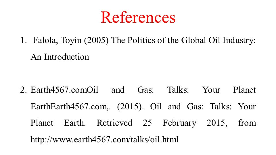 References 1. Falola, Toyin (2005) The Politics of the Global Oil Industry: An Introduction 2.Earth4567.comOil and Gas: Talks: Your Planet EarthEarth4