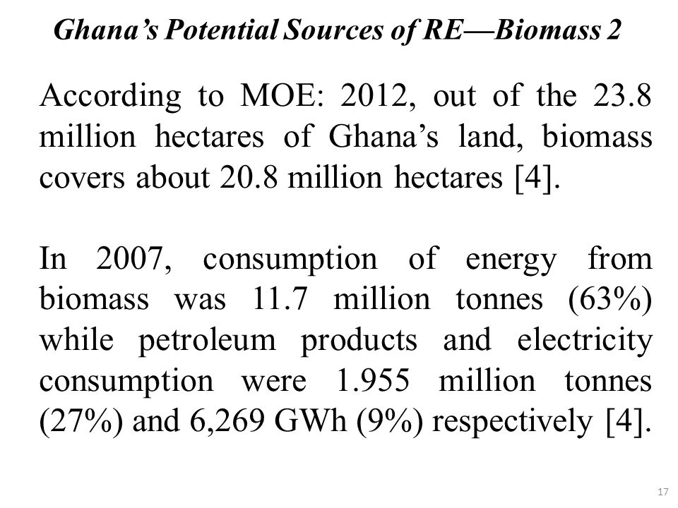 17 According to MOE: 2012, out of the 23.8 million hectares of Ghana's land, biomass covers about 20.8 million hectares [4]. In 2007, consumption of e