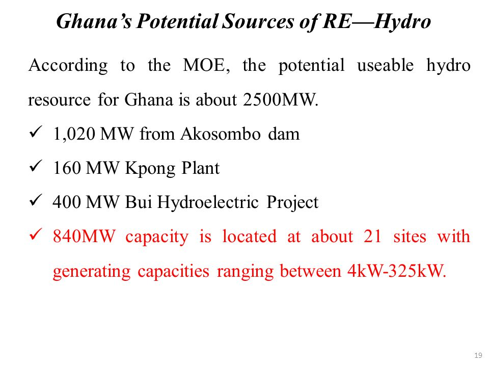 19 According to the MOE, the potential useable hydro resource for Ghana is about 2500MW. 1,020 MW from Akosombo dam 160 MW Kpong Plant 400 MW Bui Hydr