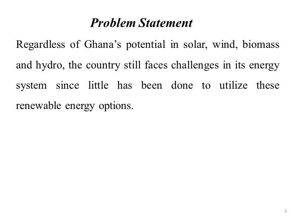 6 Regardless of Ghana's potential in solar, wind, biomass and hydro, the country still faces challenges in its energy system since little has been don