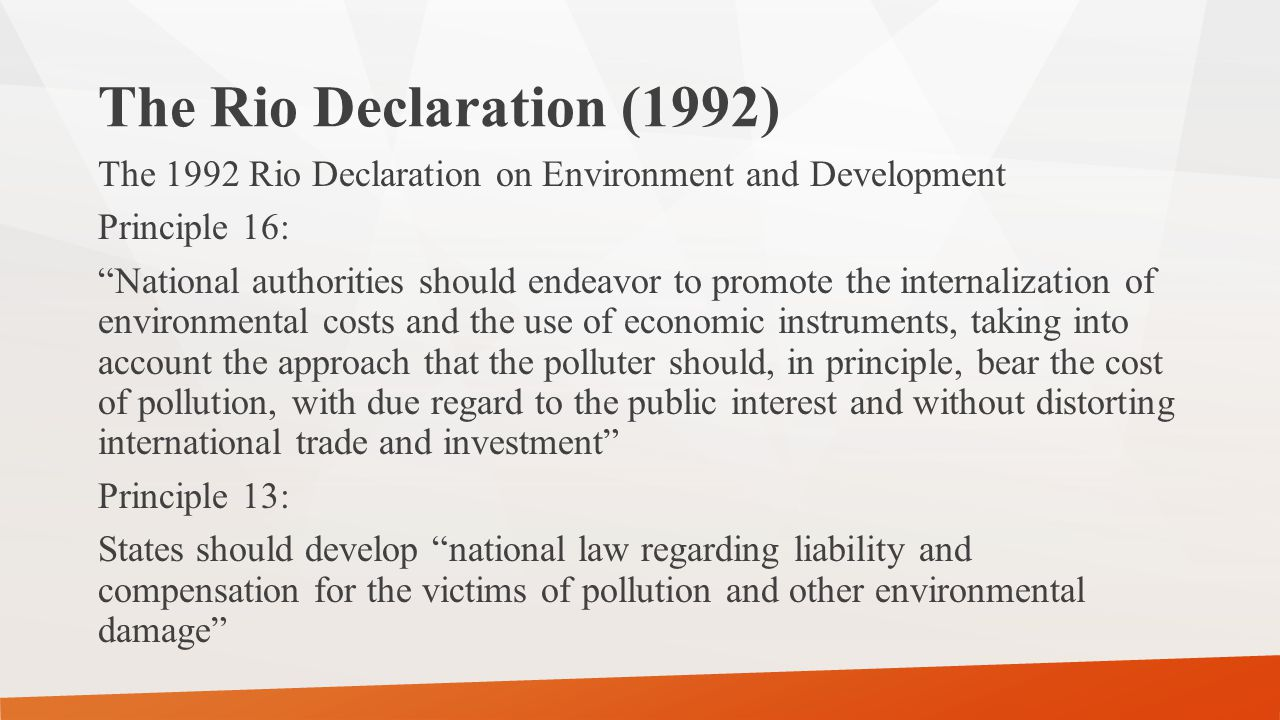 """The Rio Declaration (1992) The 1992 Rio Declaration on Environment and Development Principle 16: """"National authorities should endeavor to promote the"""