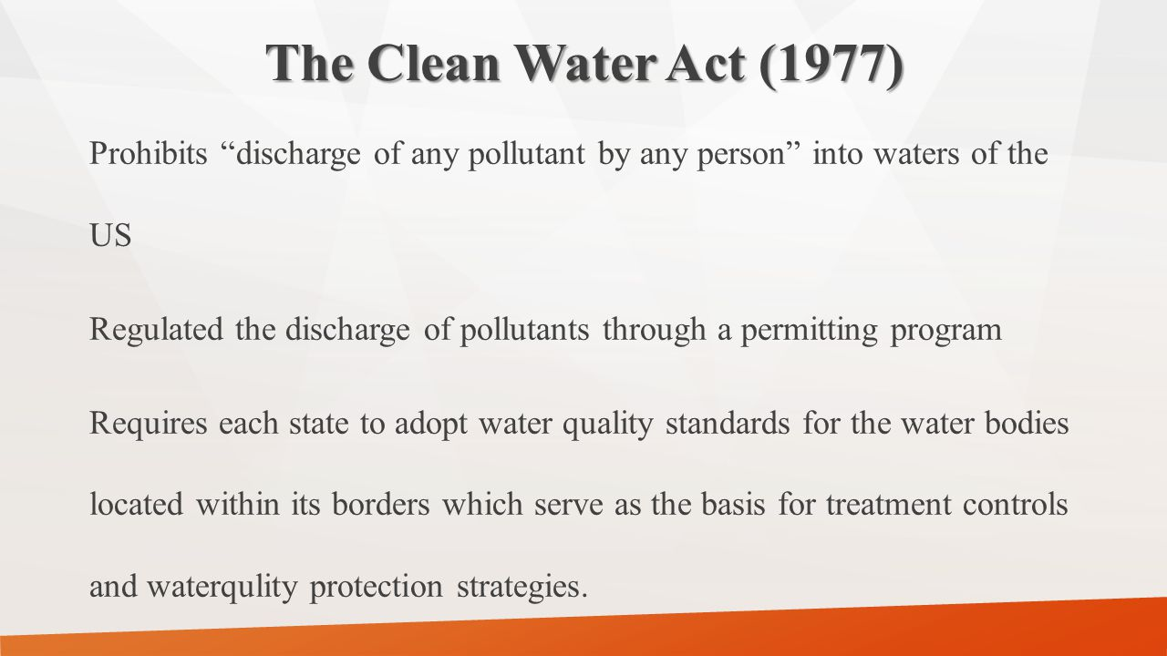 """The Clean Water Act (1977) Prohibits """"discharge of any pollutant by any person"""" into waters of the US Regulated the discharge of pollutants through a"""