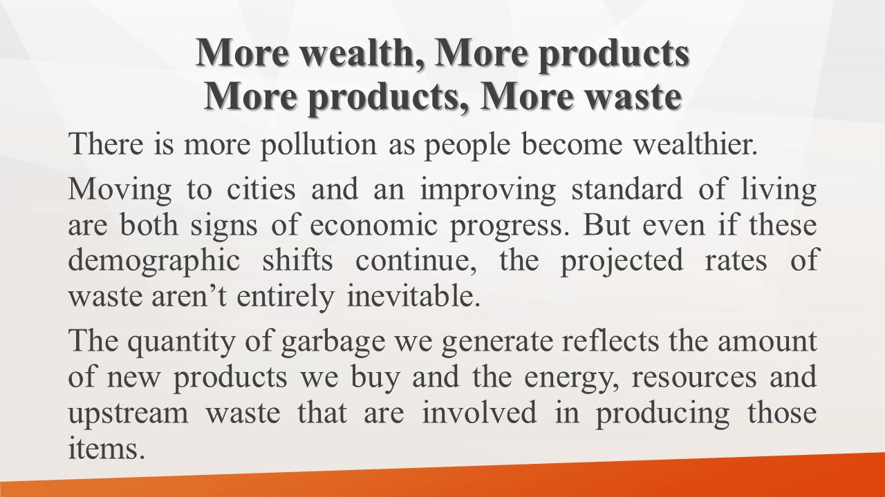 More wealth, More products More products, More waste There is more pollution as people become wealthier. Moving to cities and an improving standard of