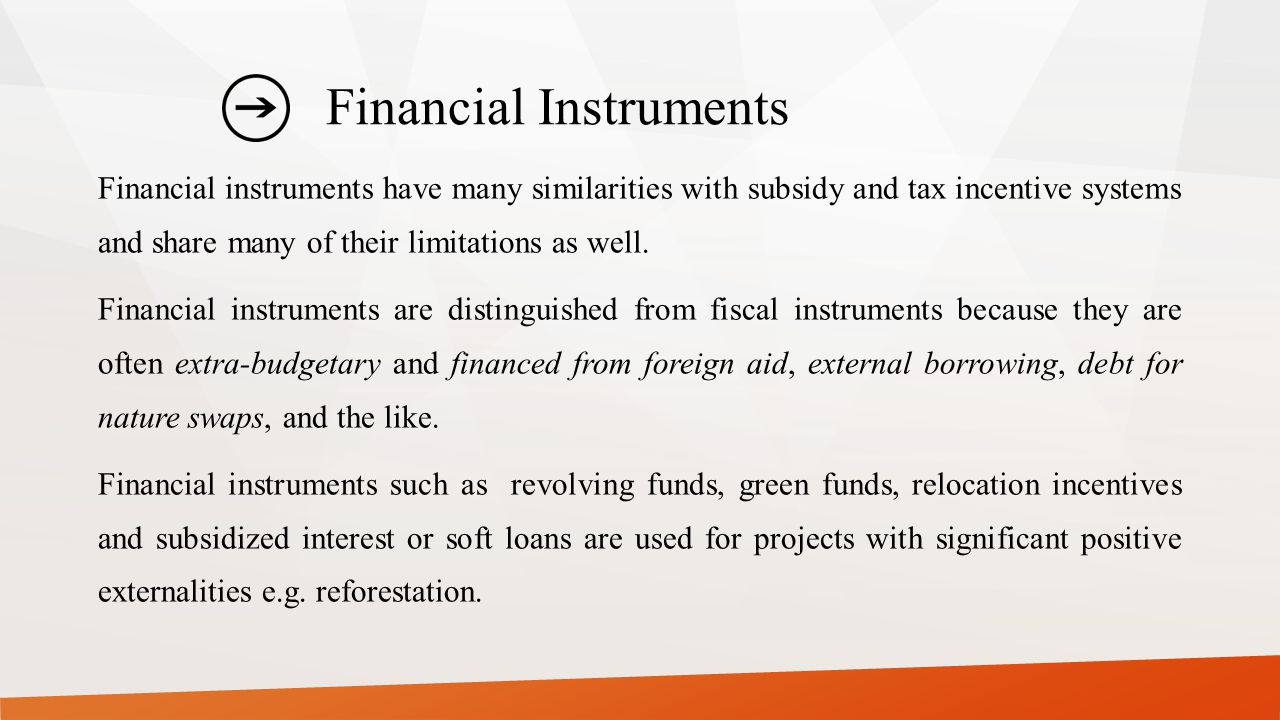 Financial Instruments Financial instruments have many similarities with subsidy and tax incentive systems and share many of their limitations as well.