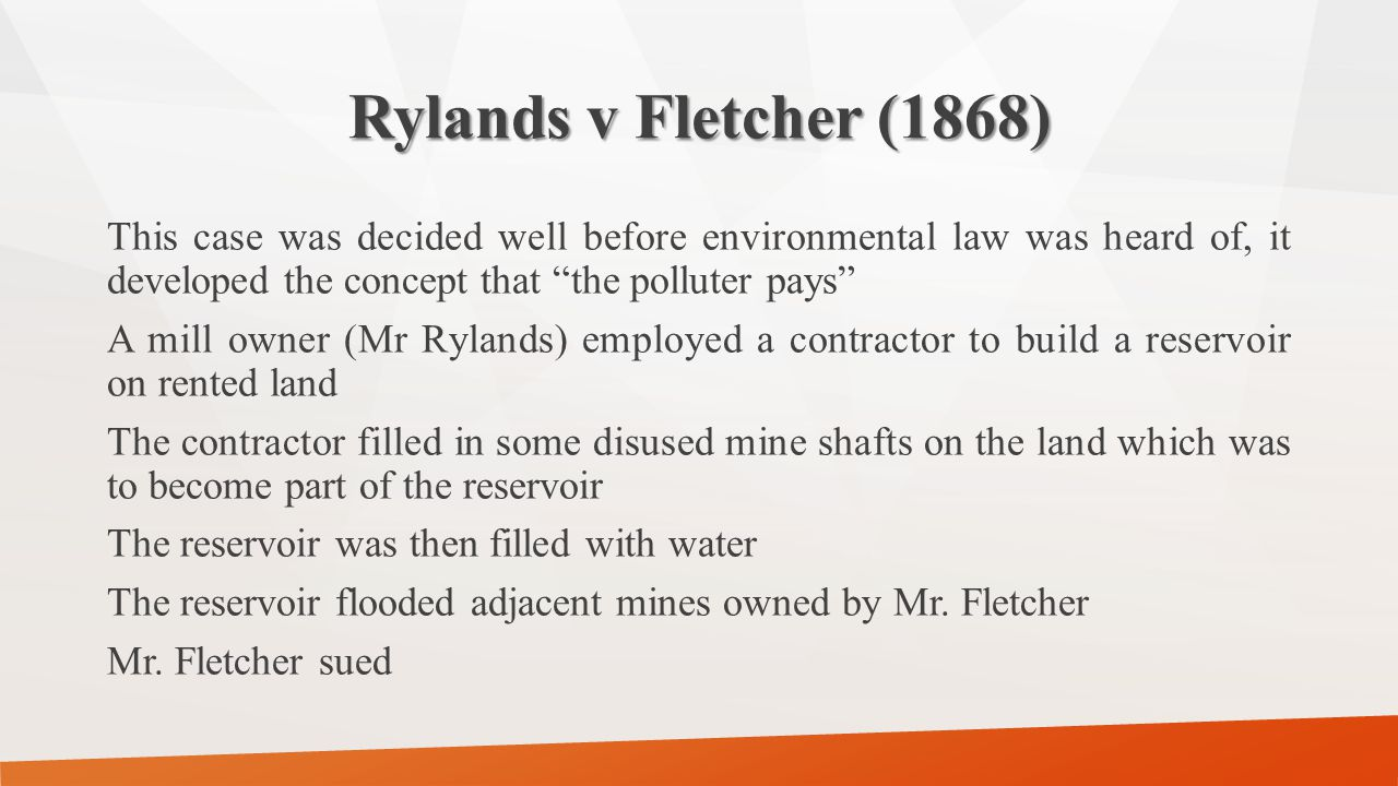 """Rylands v Fletcher (1868) This case was decided well before environmental law was heard of, it developed the concept that """"the polluter pays"""" A mill o"""