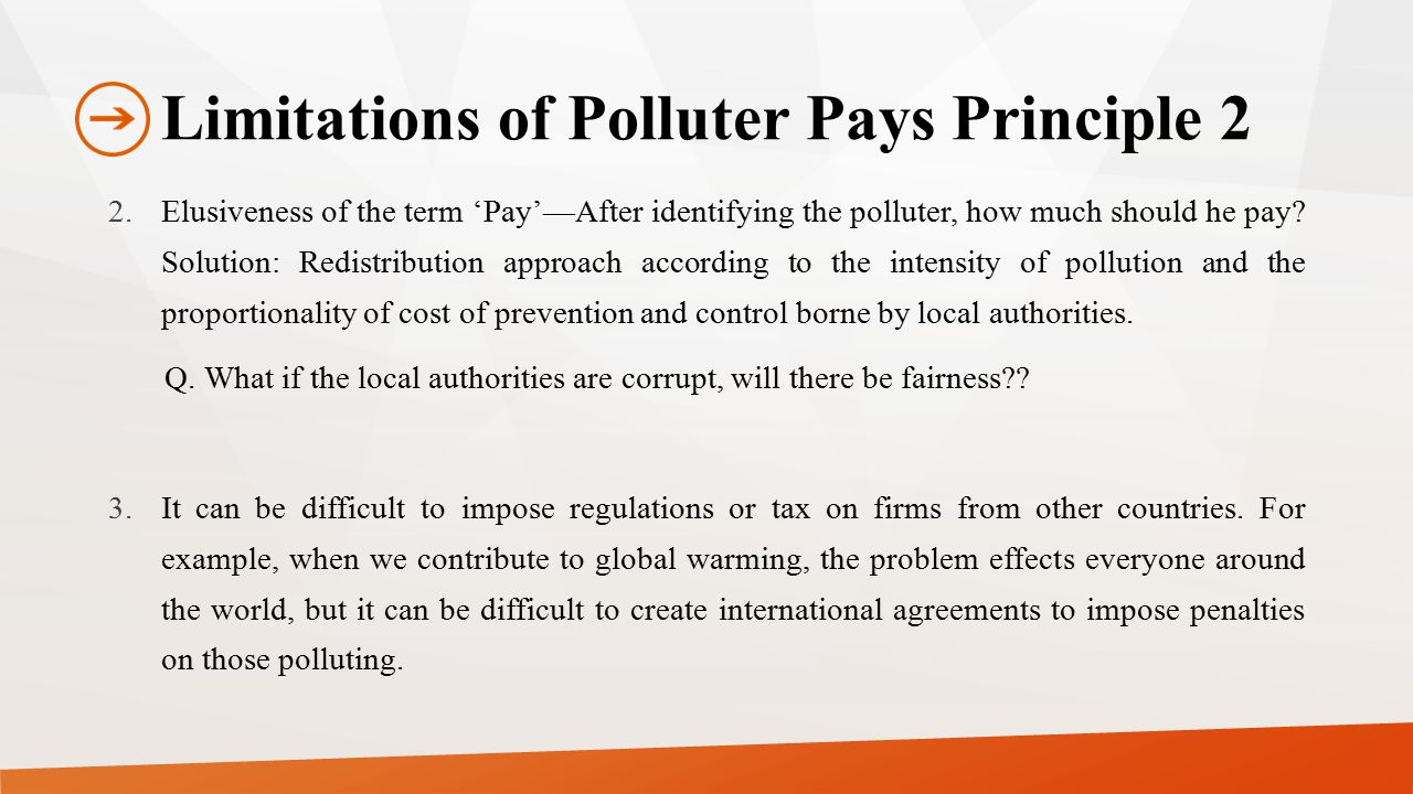 Limitations of Polluter Pays Principle 2 2.Elusiveness of the term 'Pay'—After identifying the polluter, how much should he pay? Solution: Redistribut
