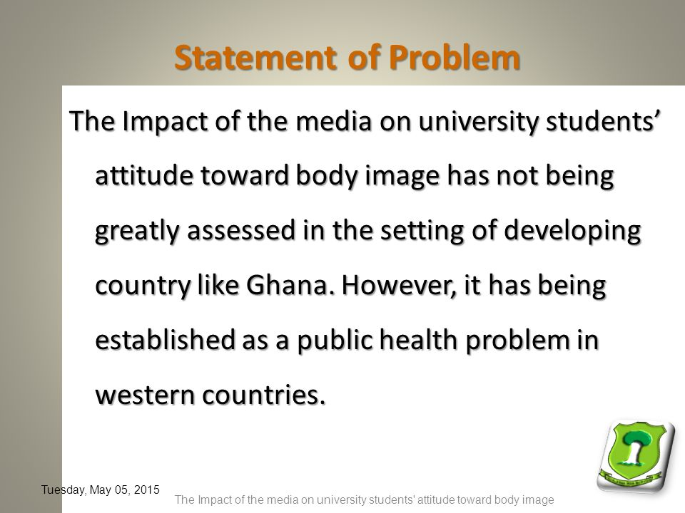 Statement of Problem The Impact of the media on university students' attitude toward body image has not being greatly assessed in the setting of developing country like Ghana.