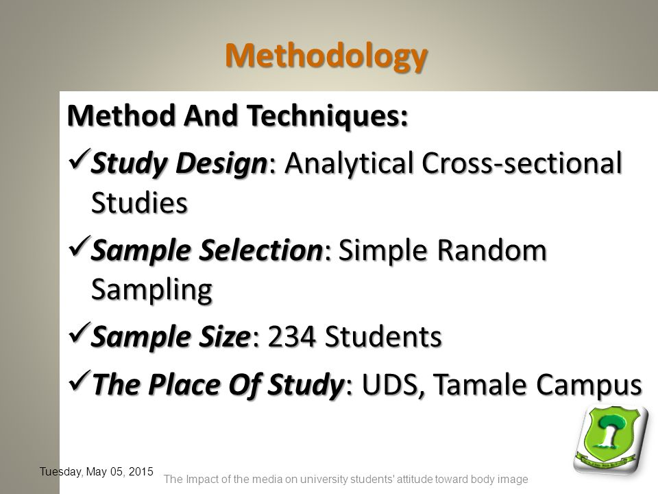 Methodology Method And Techniques: Study Design: Analytical Cross-sectional Studies Study Design: Analytical Cross-sectional Studies Sample Selection: Simple Random Sampling Sample Selection: Simple Random Sampling Sample Size: 234 Students Sample Size: 234 Students The Place Of Study: UDS, Tamale Campus The Place Of Study: UDS, Tamale Campus Tuesday, May 05, 2015 The Impact of the media on university students attitude toward body image