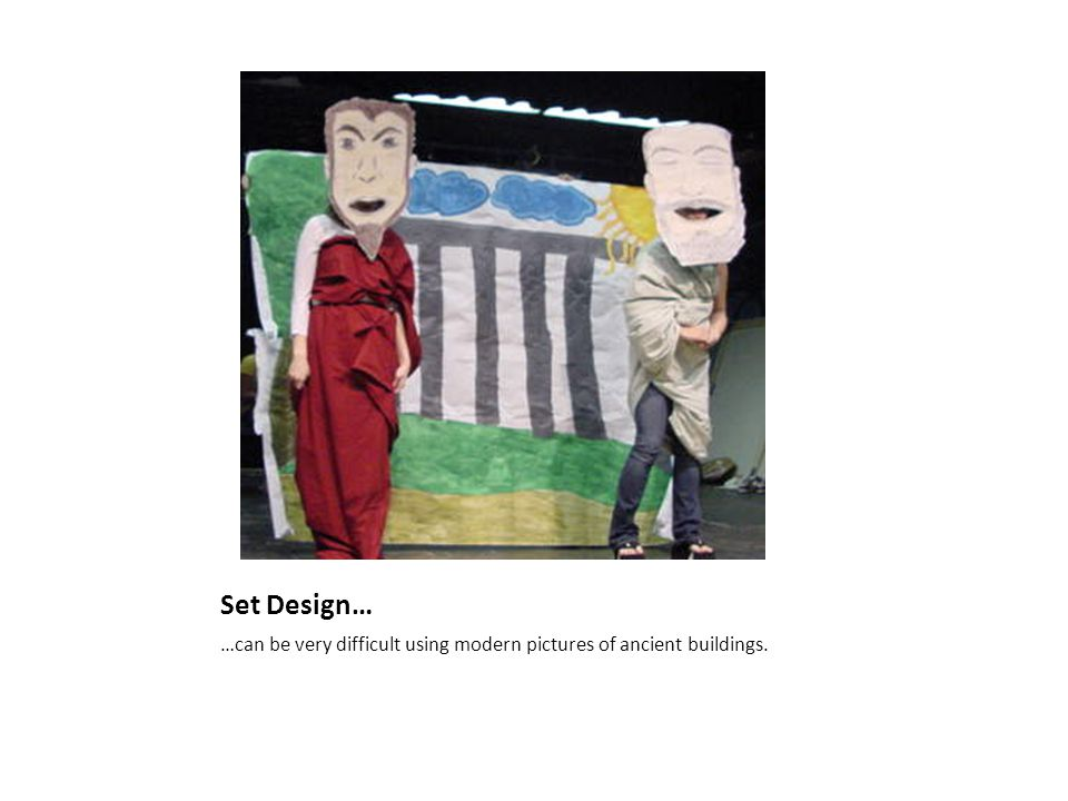 Set Design… …can be very difficult using modern pictures of ancient buildings.