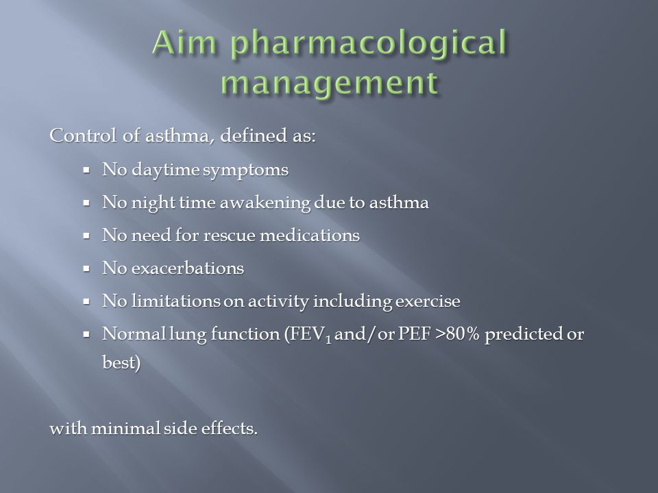 Control of asthma, defined as:  No daytime symptoms  No night time awakening due to asthma  No need for rescue medications  No exacerbations  No