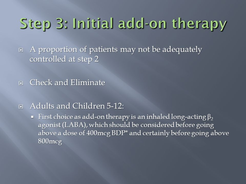  A proportion of patients may not be adequately controlled at step 2  Check and Eliminate  Adults and Children 5-12:  First choice as add-on thera
