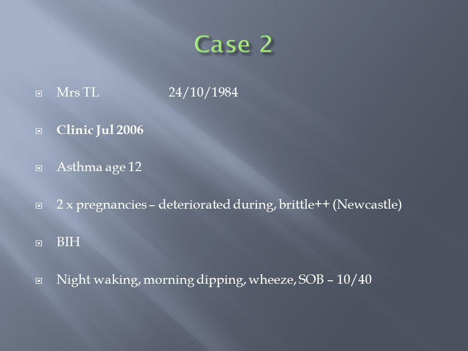  Mrs TL24/10/1984  Clinic Jul 2006  Asthma age 12  2 x pregnancies – deteriorated during, brittle++ (Newcastle)  BIH  Night waking, morning dipp