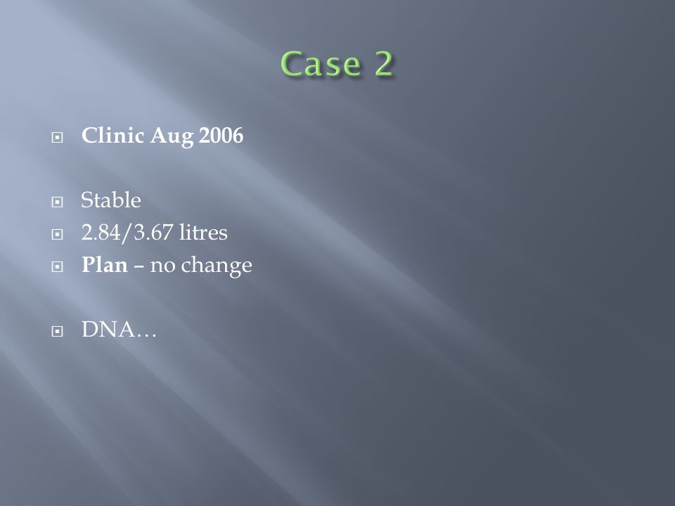  Clinic Aug 2006  Stable  2.84/3.67 litres  Plan – no change  DNA…