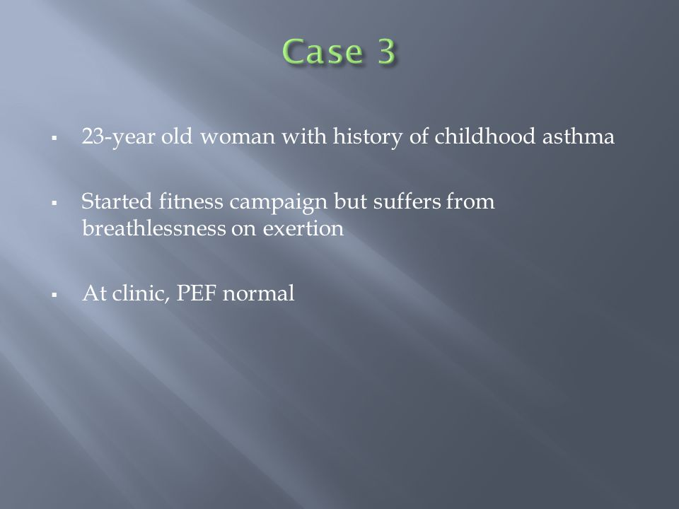  23-year old woman with history of childhood asthma  Started fitness campaign but suffers from breathlessness on exertion  At clinic, PEF normal