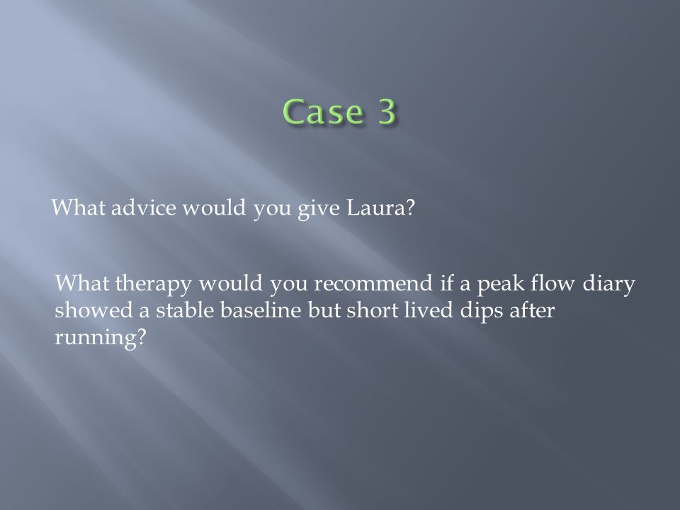 What advice would you give Laura? What therapy would you recommend if a peak flow diary showed a stable baseline but short lived dips after running?