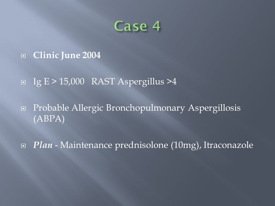 Clinic June 2004  Ig E > 15,000 RAST Aspergillus >4  Probable Allergic Bronchopulmonary Aspergillosis (ABPA)  Plan - Maintenance prednisolone (10