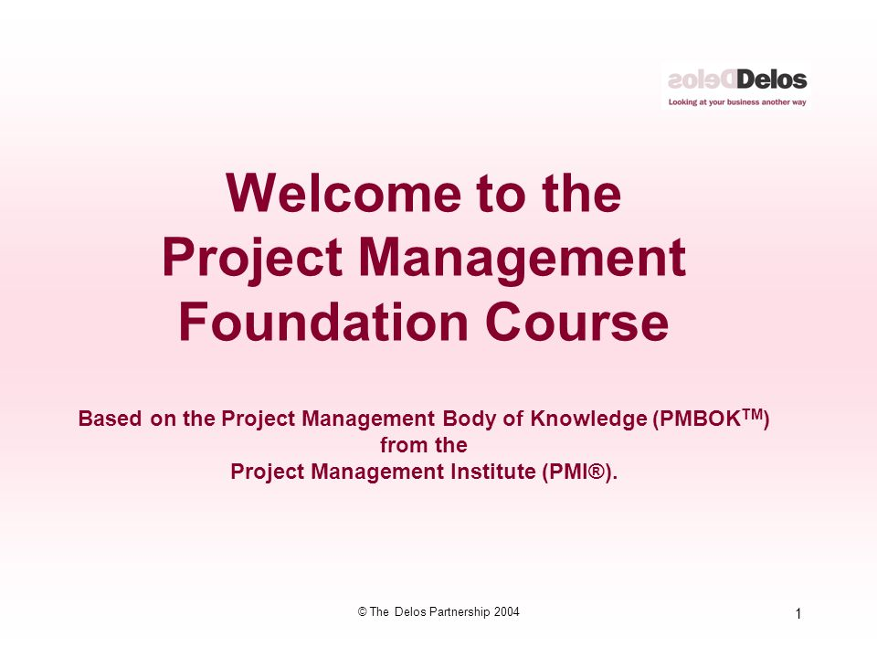 1 © The Delos Partnership 2004 Welcome to the Project Management Foundation Course Based on the Project Management Body of Knowledge (PMBOK TM ) from