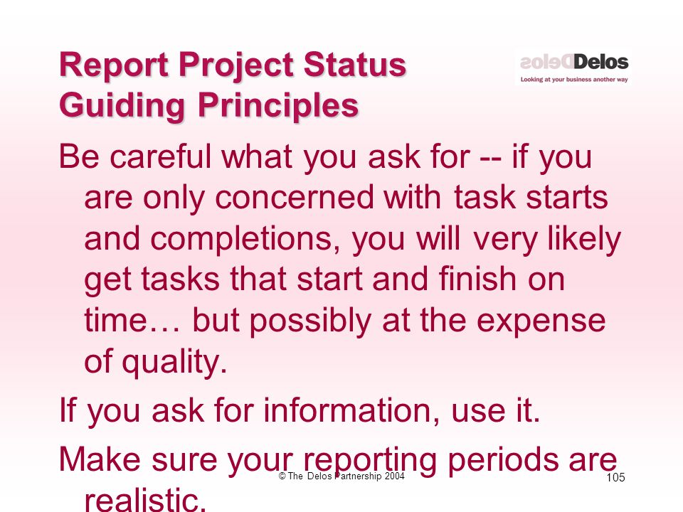 105 © The Delos Partnership 2004 Report Project Status Guiding Principles Be careful what you ask for -- if you are only concerned with task starts an