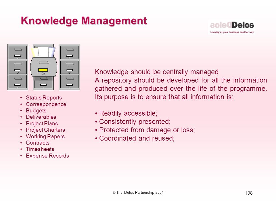 108 © The Delos Partnership 2004 Knowledge Management Knowledge should be centrally managed A repository should be developed for all the information g