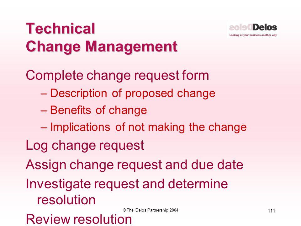 111 © The Delos Partnership 2004 Technical Change Management Complete change request form –Description of proposed change –Benefits of change –Implica