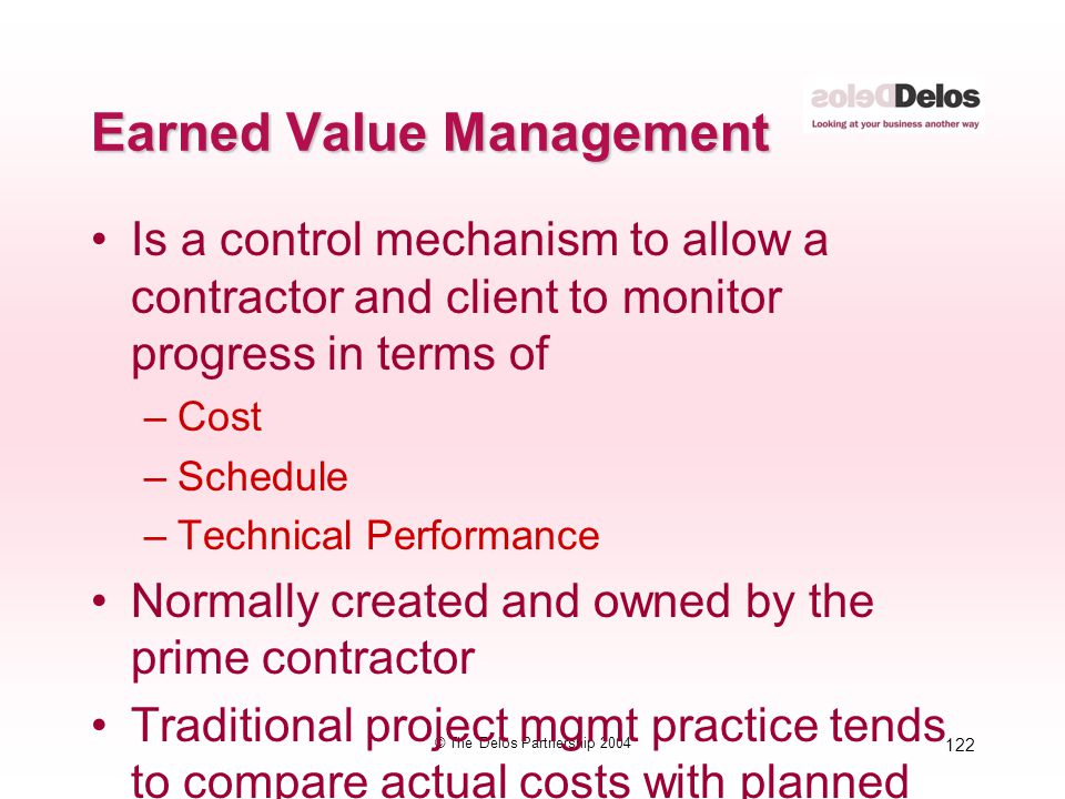 122 © The Delos Partnership 2004 Earned Value Management Is a control mechanism to allow a contractor and client to monitor progress in terms of –Cost