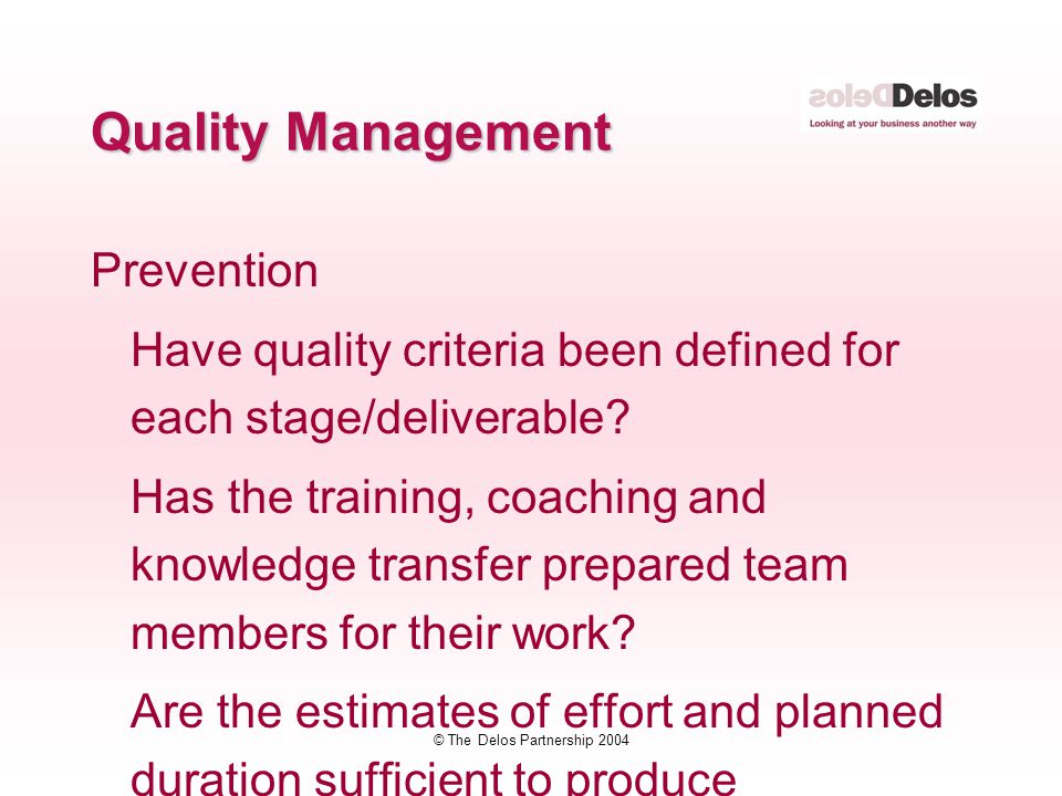 © The Delos Partnership 2004 Quality Management Prevention Have quality criteria been defined for each stage/deliverable? Has the training, coaching a