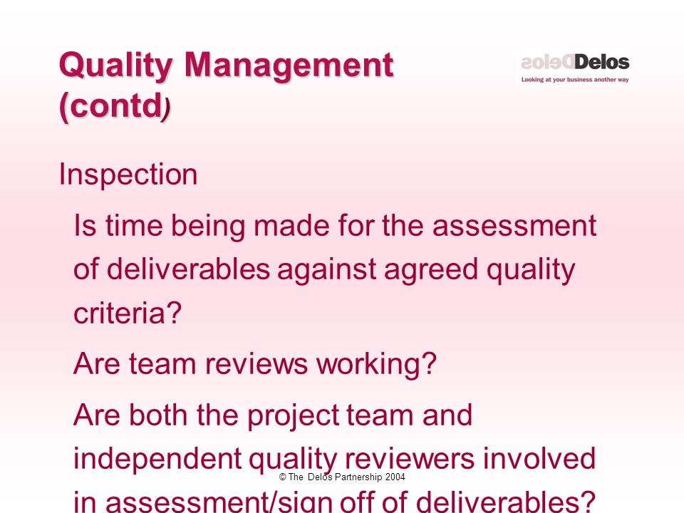 © The Delos Partnership 2004 Inspection Is time being made for the assessment of deliverables against agreed quality criteria? Are team reviews workin