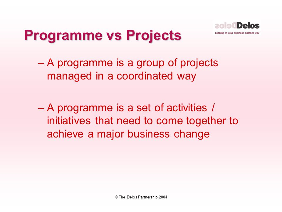 © The Delos Partnership 2004 Programme vs Projects –A programme is a group of projects managed in a coordinated way –A programme is a set of activitie
