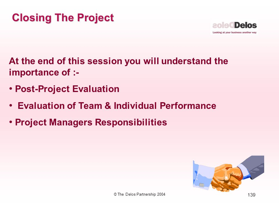 139 © The Delos Partnership 2004 Closing The Project At the end of this session you will understand the importance of :- Post-Project Evaluation Evalu