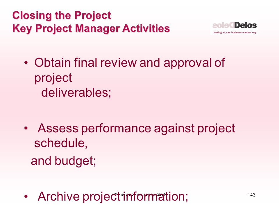 143 © The Delos Partnership 2004 Closing the Project Key Project Manager Activities Obtain final review and approval of project deliverables; Assess p