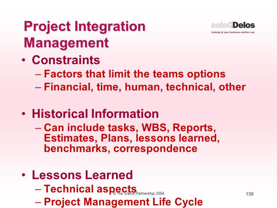 158 © The Delos Partnership 2004 Project Integration Management Constraints –Factors that limit the teams options –Financial, time, human, technical,