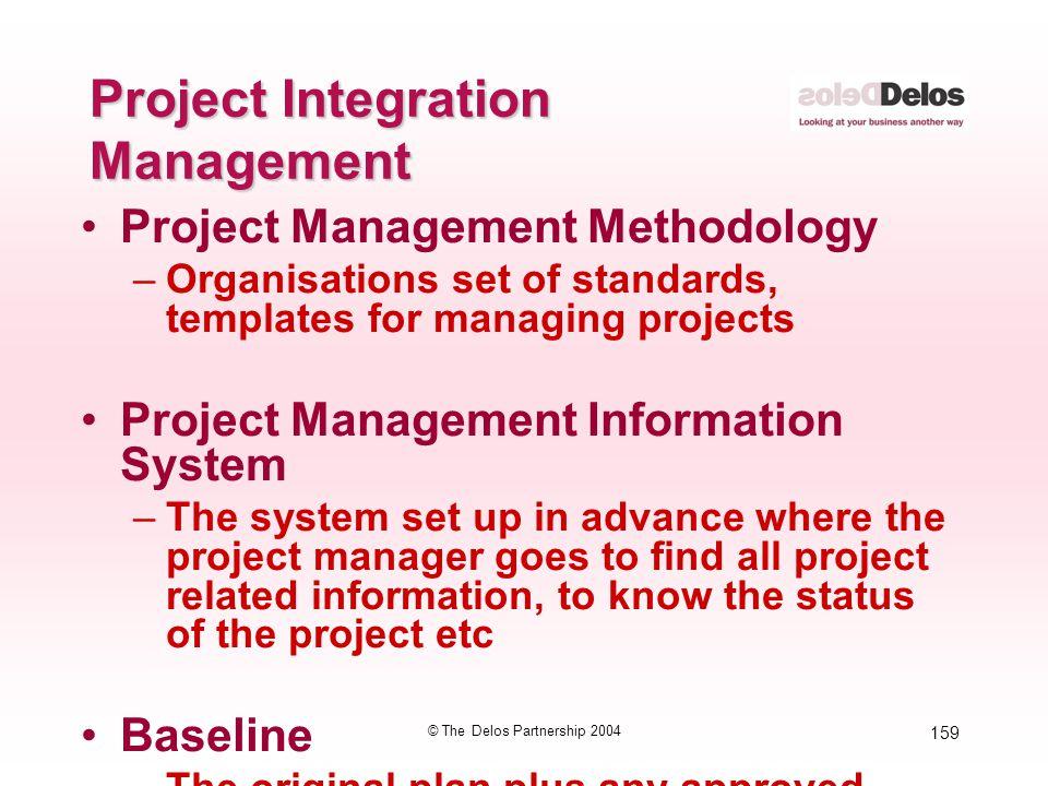 159 © The Delos Partnership 2004 Project Integration Management Project Management Methodology –Organisations set of standards, templates for managing