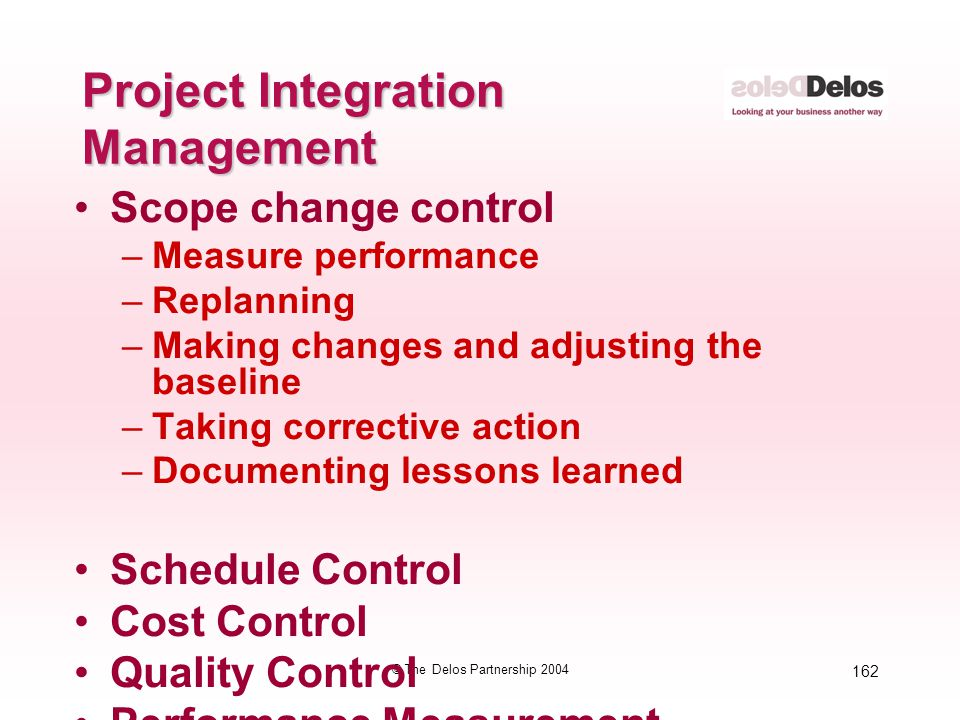 162 © The Delos Partnership 2004 Project Integration Management Scope change control –Measure performance –Replanning –Making changes and adjusting th