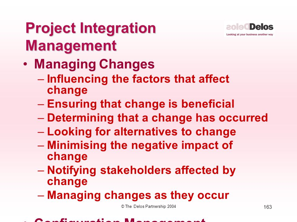 163 © The Delos Partnership 2004 Project Integration Management Managing Changes –Influencing the factors that affect change –Ensuring that change is