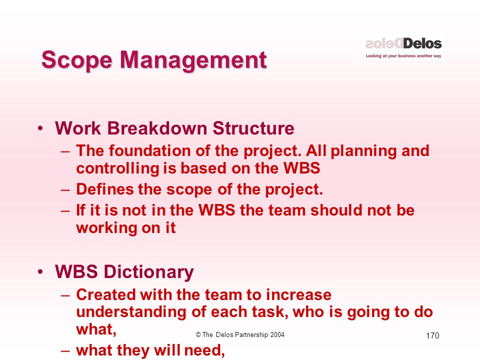 170 © The Delos Partnership 2004 Scope Management Work Breakdown Structure –The foundation of the project. All planning and controlling is based on th