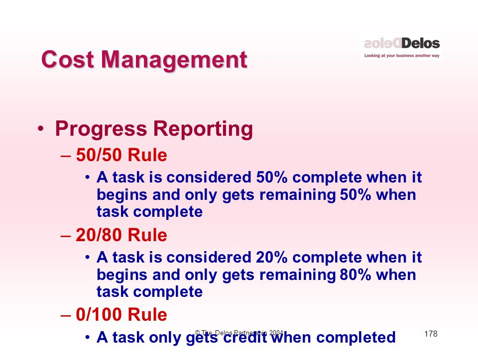 178 © The Delos Partnership 2004 Cost Management Progress Reporting –50/50 Rule A task is considered 50% complete when it begins and only gets remaini
