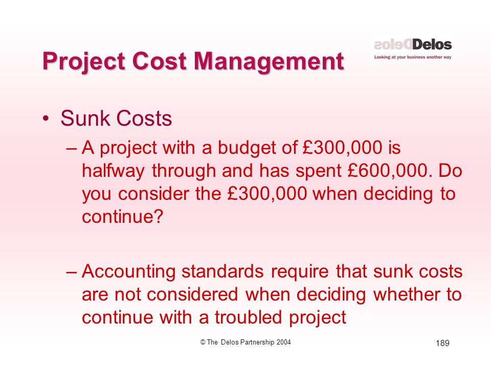 189 © The Delos Partnership 2004 Project Cost Management Sunk Costs –A project with a budget of £300,000 is halfway through and has spent £600,000. Do