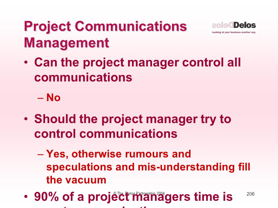 206 © The Delos Partnership 2004 Project Communications Management Can the project manager control all communications –No Should the project manager t