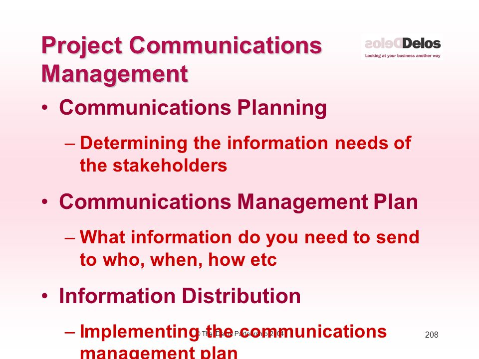 208 © The Delos Partnership 2004 Project Communications Management Communications Planning –Determining the information needs of the stakeholders Comm