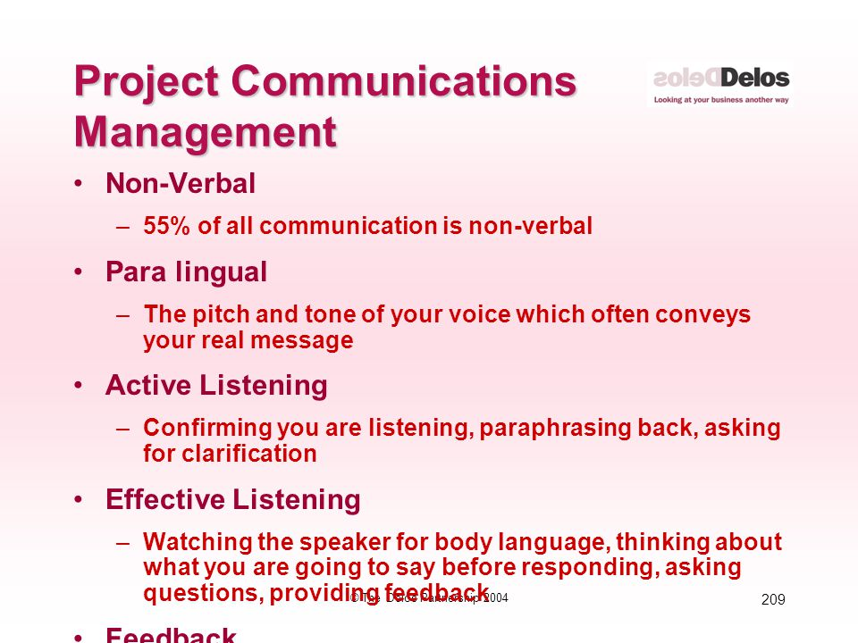 209 © The Delos Partnership 2004 Project Communications Management Non-Verbal –55% of all communication is non-verbal Para lingual –The pitch and tone