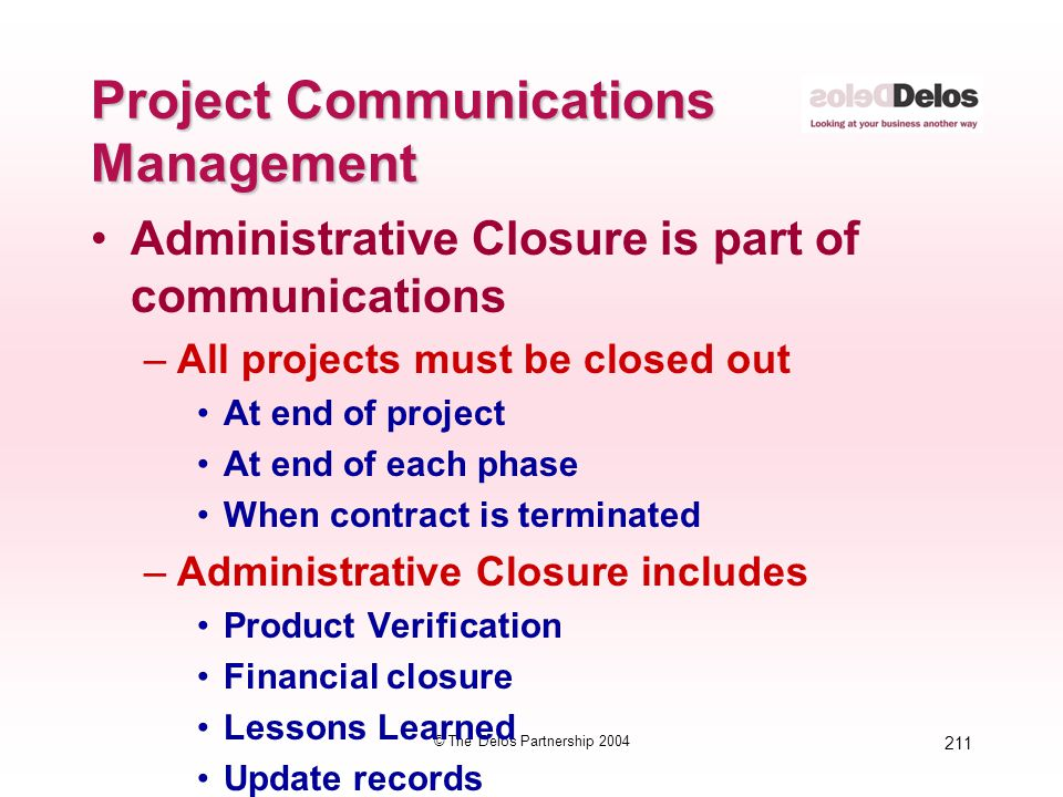 211 © The Delos Partnership 2004 Project Communications Management Administrative Closure is part of communications –All projects must be closed out A
