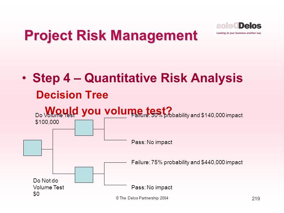 219 © The Delos Partnership 2004 Project Risk Management Step 4 – Quantitative Risk Analysis Decision Tree Would you volume test? Do Volume Test $100,
