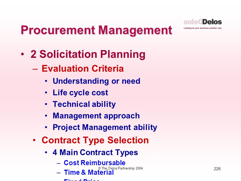 226 © The Delos Partnership 2004 Procurement Management 2 Solicitation Planning –Evaluation Criteria Understanding or need Life cycle cost Technical a