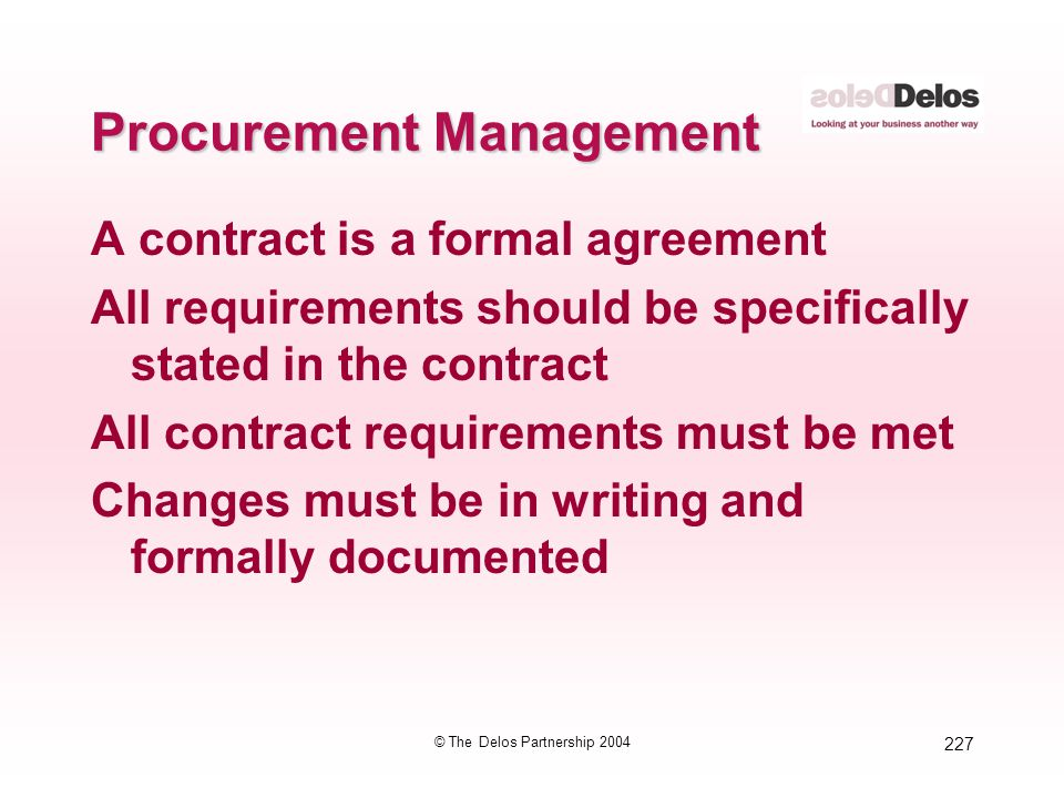 227 © The Delos Partnership 2004 Procurement Management A contract is a formal agreement All requirements should be specifically stated in the contrac
