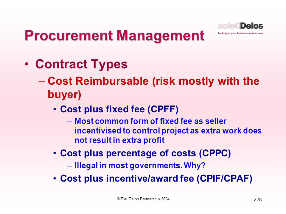 228 © The Delos Partnership 2004 Procurement Management Contract Types –Cost Reimbursable (risk mostly with the buyer) Cost plus fixed fee (CPFF) –Mos