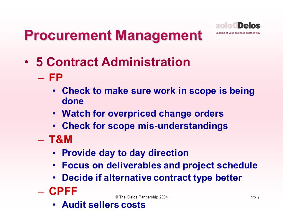235 © The Delos Partnership 2004 Procurement Management 5 Contract Administration –FP Check to make sure work in scope is being done Watch for overpri