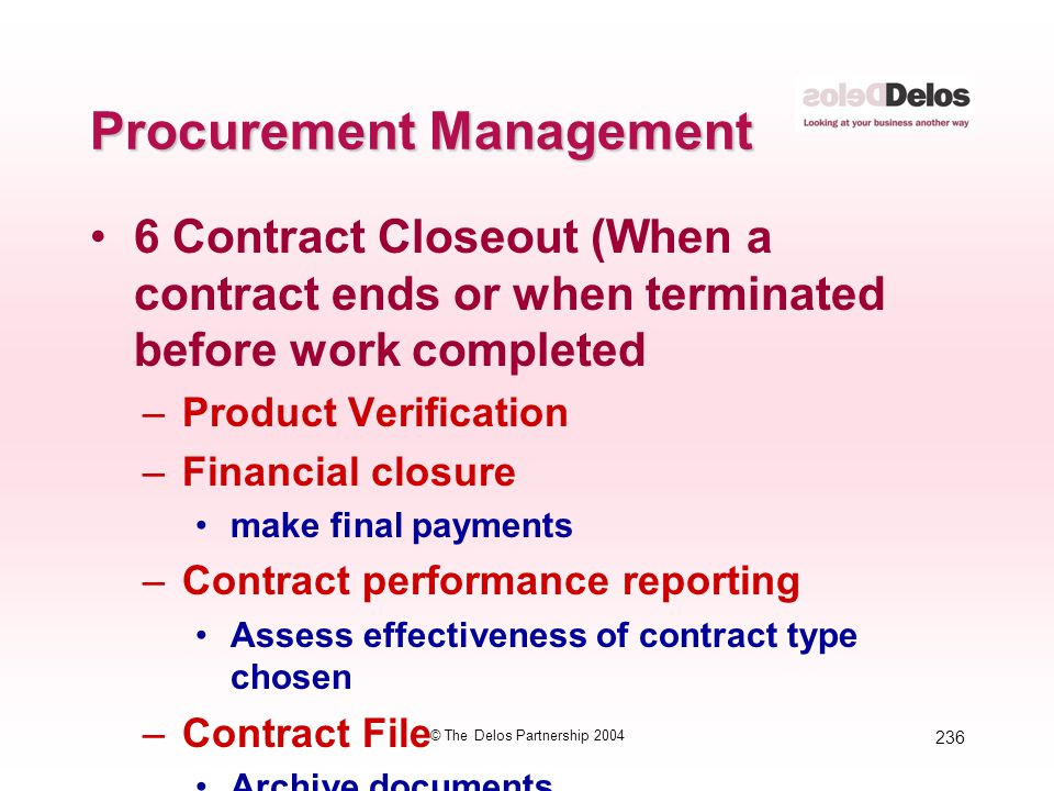 236 © The Delos Partnership 2004 Procurement Management 6 Contract Closeout (When a contract ends or when terminated before work completed –Product Ve