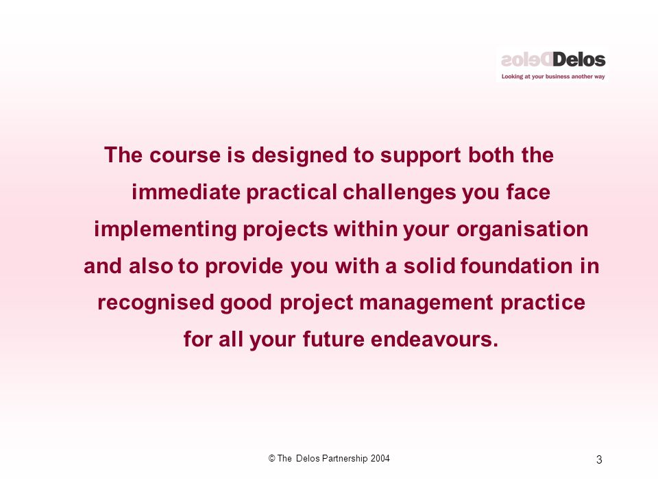 3 © The Delos Partnership 2004 The course is designed to support both the immediate practical challenges you face implementing projects within your or